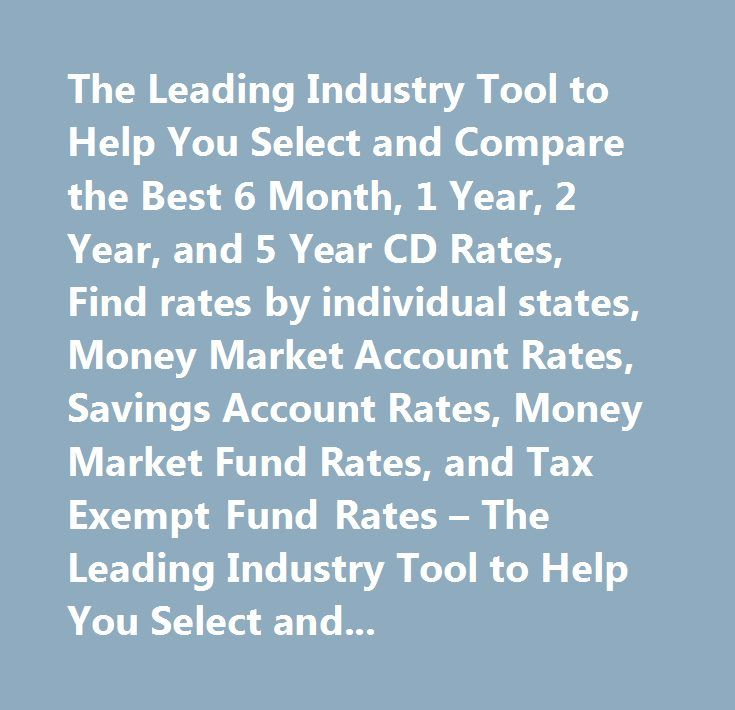 The Leading Industry Tool to Help You Select and Compare the Best 6 Month, 1 Year, 2 Year, and 5 Year CD Rates, Find rates by individual states, Money Market Account Rates, Savings Account Rates, Money Market Fund Rates, and Tax Exempt Fund Rates – The Leading Industry Tool to Help You Select and Compare the Best 6 Month, 1 Year, 2 Year, and 5 Year CD Rates, Find rates by individual states, Money Market Account Rates, Savings Account Rates, Money Market Fund Rates, and Tax Exempt Fund Rates…