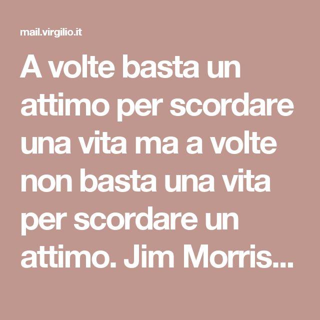 A volte basta un attimo per scordare una vita ma a volte non basta una vita per scordare un attimo. Jim Morrison