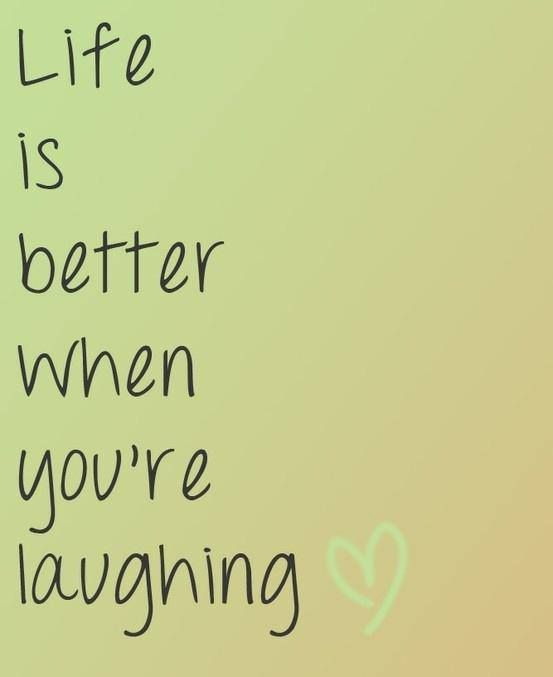Life Is Better When Youre Laughing Love This Quote So True Ive