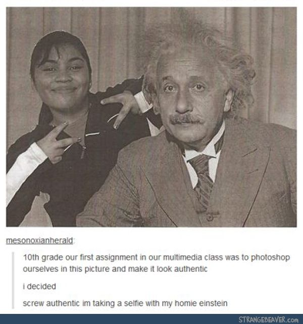 10th grade our first assignment in our multimedia class was to photoshop ourselves in this picture and make it look authentic I decided screw authentic I'm taking a selfie with my homie Einstein