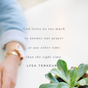 God loves us too much to answer our prayers at any other time than the right time.  -Lysa TerKeurst