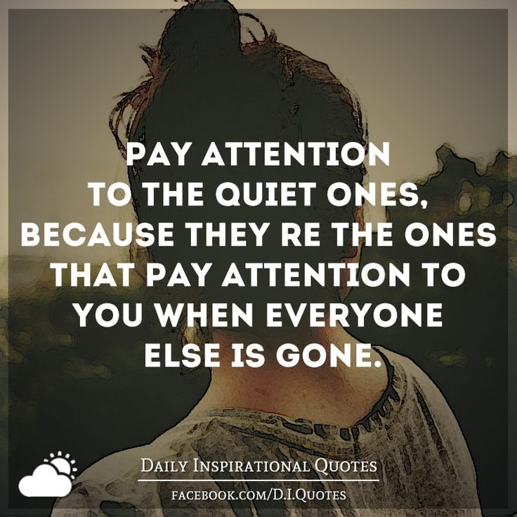 Pay attention to the quiet ones, because they're the ones that pay attention to…