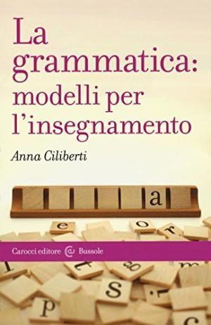 La grammatica : modelli per l'insegnamento / Anna Ciliberti - Roma : Carocci, 2015