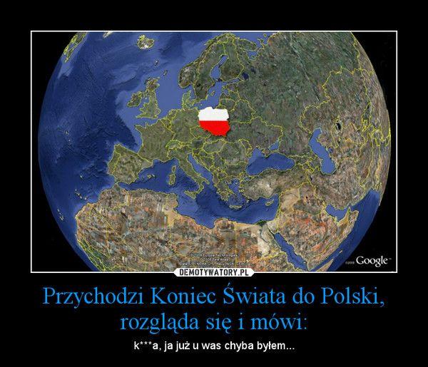 Przychodzi Koniec Świata do Polski, rozgląda się i mówi...   LikePin.pl - Cytaty, Sentencje, Demoty