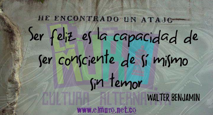 """""""Ser feliz es la capacidad de ser consciente de sí mismo sin temor"""" Walter Benjamin Feliz día para todos y todas! Síguenos en www.elmuro.net.co #FraseDelDía #Feliz Día #FelizSábado #Consciencia  #Miedo #temor #Conocimiento #Felicidad #WalterBenjamin #Benjamin   #RevistaElMuro"""