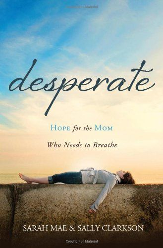 Desperate: Hope for the Mom Who Needs to Breathe/Sarah Mae, Sally Clarkson