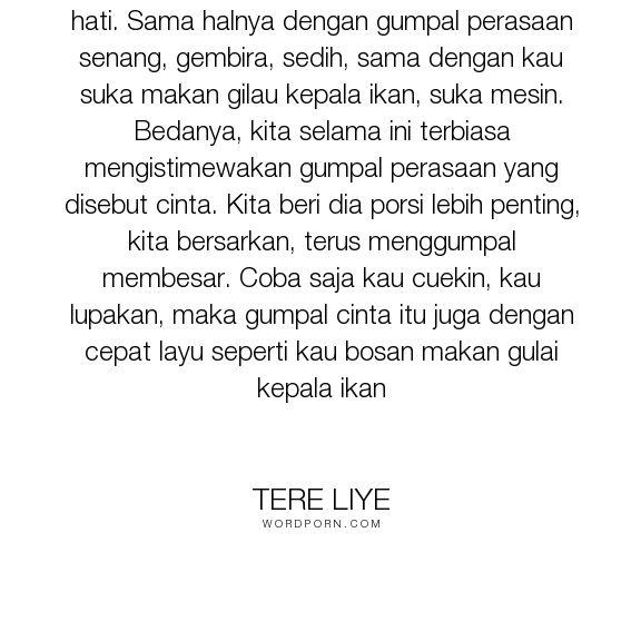 """Tere Liye - """"Cinta hanyalah segumpal perasaan dalam hati. Sama halnya dengan gumpal perasaan senang,..."""". inspirational"""