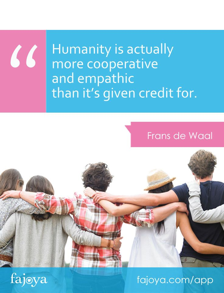 """""""Humanity is actually more cooperative and empathic than it's given credit for,"""" - Frans de Waal"""