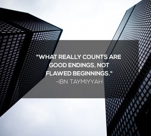 """What really counts are good endings, not flawed beginnings."" -- Ibn Taymiyyah"
