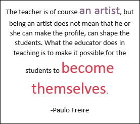 """The teacher is of course an artist, but being an artist does not mean that he or she can make the profile, can shape the students. What the educator does in teaching is to make it possible for the students to become themselves."" ~ Paulo Freire"