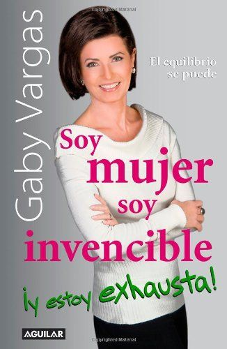Soy mujer, soy invencible y estoy exhausta!/ I'm a Woman, I'm Invincible, and I'm Exhausted (Spanish Edition):   The renowned author and image counselor puts all her energy to answer women s most frequent dilemmas: relationships, love life, health, aging, working, and maintaining a home in short, how to achieve the perfect balance. In this book, Gaby Vargas opens the door to her personal life, and shares some of intimate anecdotes; this way, she not only gives the advice, she lives it....