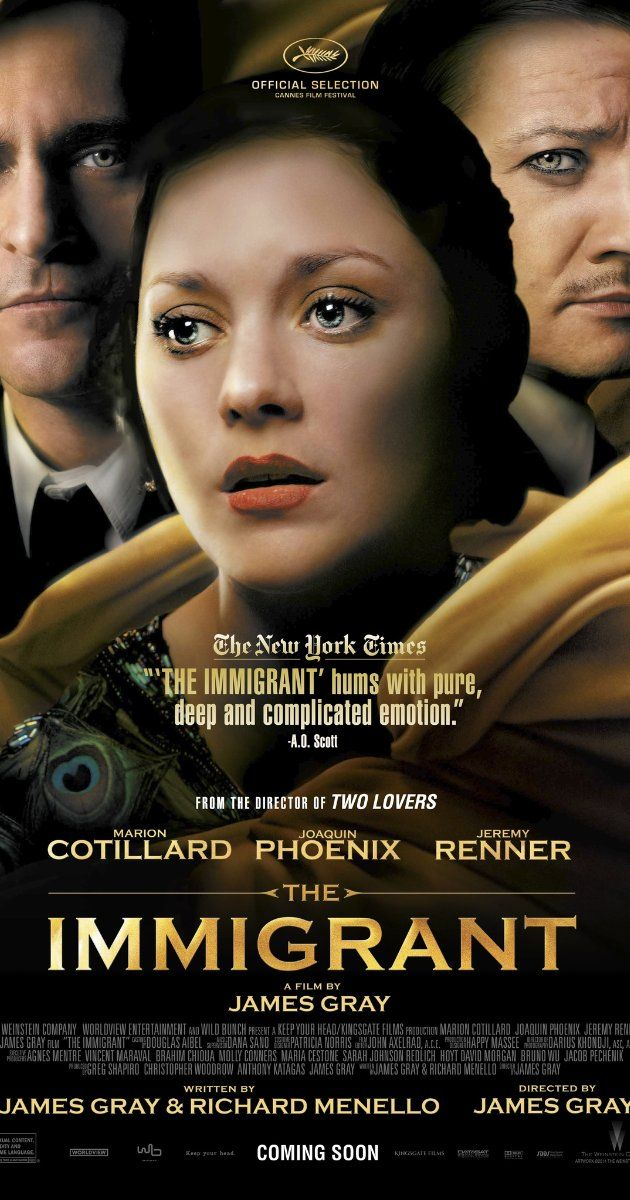Directed by James Gray.  With Marion Cotillard, Joaquin Phoenix, Jeremy Renner, Dagmara Dominczyk. In 1921, unfortunate circumstances drive newly arrived immigrant Ewa into a life of prostitution, and a complex, volatile relationship with two men - her conflicted pimp and his romantic cousin.
