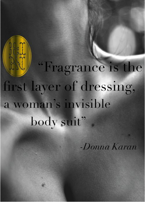 """""""Fragrance is the first layer of dressing, a woman's invisible body suit"""" -Donna Karan"""