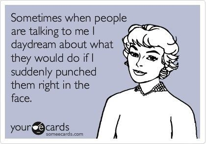 Sometimes when people are talking to me, I daydream about what they would do if I suddenly punched them right in the face.