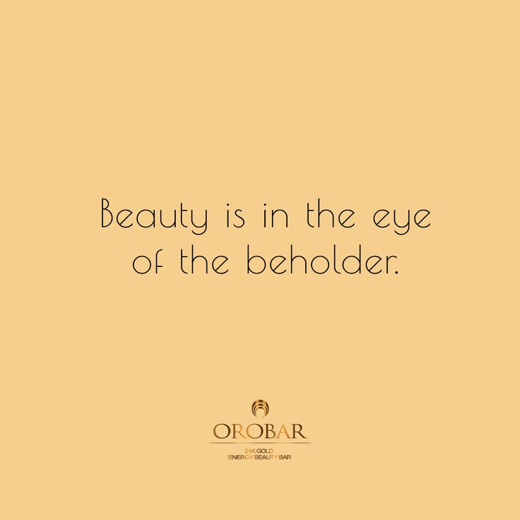 Beauty is in the eye of the beholder.   -Greek Proverb