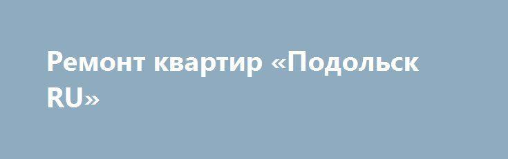 Ремонт квартир «Подольск RU» http://www.pogruzimvse.ru/doska116/?adv_id=955 Профессиональный ремонт квартиры или ванной комнаты под ключ. Электрика: монтаж проводов, розеток, выключателей, осветительных приборов, сборка электрощитка. Сантехника: разводка труб х/г воды + канализация. Установка: ванной, унитаза, раковины, смесителей, душевых кабин. Укладка плитки, возведение перегородок, штукатурка по маякам, шпатлевка, обои, выравнивание пола. Укладка: ламината, паркетной доски, установка…