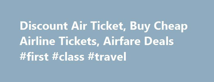 Discount Air Ticket, Buy Cheap Airline Tickets, Airfare Deals #first #class #travel http://travel.remmont.com/discount-air-ticket-buy-cheap-airline-tickets-airfare-deals-first-class-travel/  #cheap air ticket # Airline Reservations & Discount Airfare Finding a discount on your airfare for business trips, family vacations can be a real challenge, but with the right tools and some know how, you can often save hundreds of dollars. Compare cheap flights & airline tickets within and from the USA…