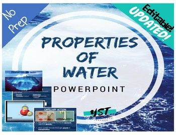 NO PREP NEEDED! Properties of Water PowerPoint covers the following: ¥ Water's molecular make up ¥ Polarity ¥ Hydrogen Bonding ¥ Cohesion ¥ Surface Tension ¥ Adhesion ¥ Capillary Action ¥ Universal Solvent Easy for students to follow. Perfect for inclusion, flipped classrooms, or