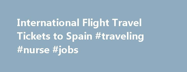 International Flight Travel Tickets to Spain #traveling #nurse #jobs http://travels.remmont.com/international-flight-travel-tickets-to-spain-traveling-nurse-jobs/  #travel flight tickets #Cheap Flights to Spain (ES) Are you getting ready to visit Spain for business or pleasure? Whether you're traveling your family or on business, TravelPapa could save money on your flight. Visit us now and learn how... Read moreThe post International Flight Travel Tickets to Spain #traveling #nurse #jobs…