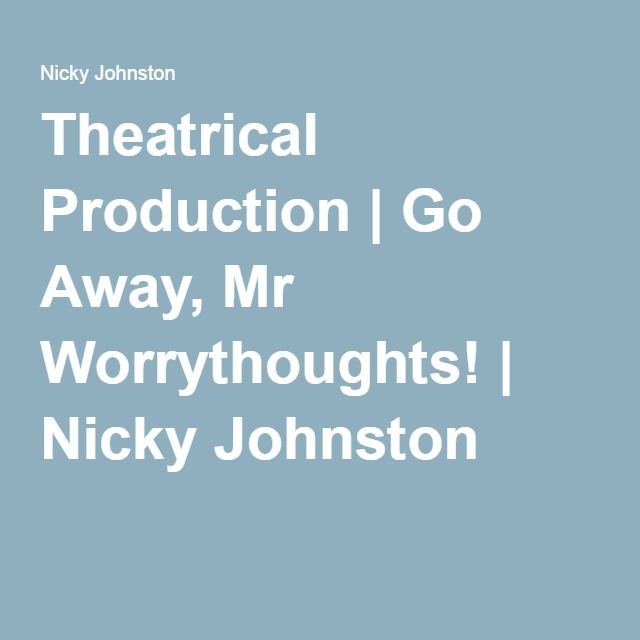 Theatrical Production   Go Away, Mr Worrythoughts!   Nicky Johnston