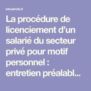 La procédure de licenciement d'un salarié du secteur privé pour motif personnel : entretien préalable – la lettre de licenciement – le préavis et les indemnités légales 27 JUIN 20153 COMMENTAIRES Un employeur qui souhaite licencier un salarié de droit privé en CDI – contrat de travail à durée indéterminée – pour motif personnel doit justifier d'une cause réelle et sérieuse et respecter la procédure de licenciement prévue par le Code du Travail et les dispositions de la convention…