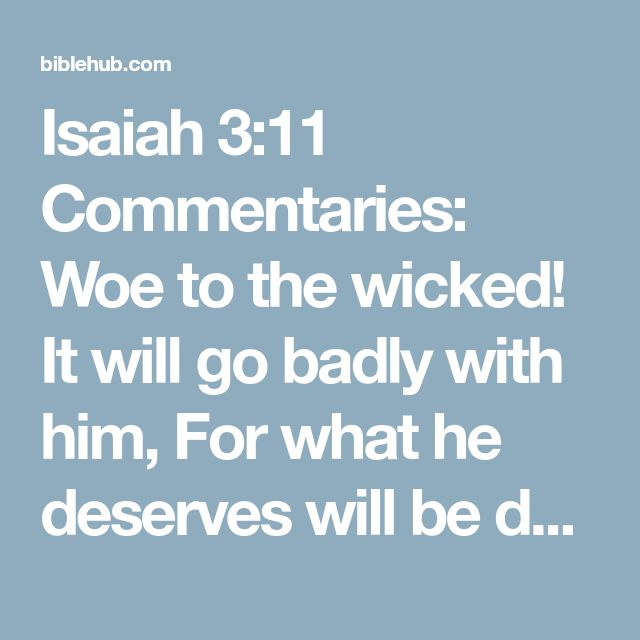 Isaiah 3:11 Commentaries: Woe to the wicked! It will go badly with him, For what he deserves will be done to him.