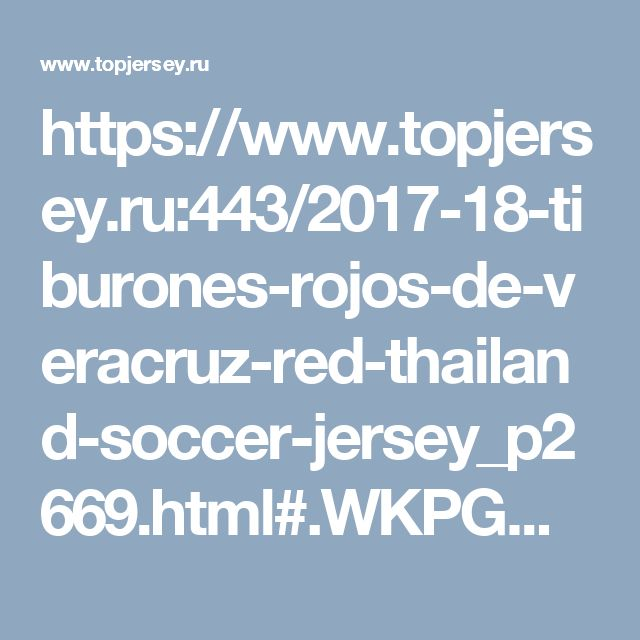https://www.topjersey.ru:443/2017-18-tiburones-rojos-de-veracruz-red-thailand-soccer-jersey_p2669.html#.WKPGWsXCThY.pinterest