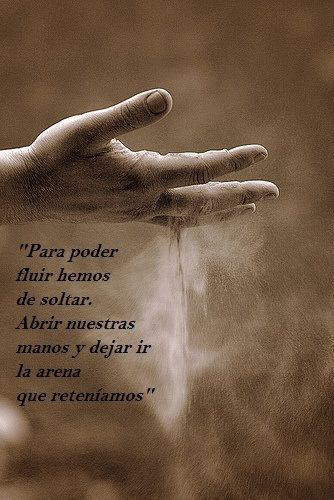 ... Para poder fluir...hay que soltar...abrir nuestras manos y dejar ir la arena que reteníamos...