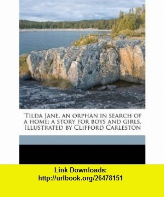 Tilda Jane, an orphan in search of a home; a story for boys and girls. Illustrated by Clifford Carleston (9781177606301) Marshall Saunders , ISBN-10: 1177606305  , ISBN-13: 978-1177606301 ,  , tutorials , pdf , ebook , torrent , downloads , rapidshare , filesonic , hotfile , megaupload , fileserve