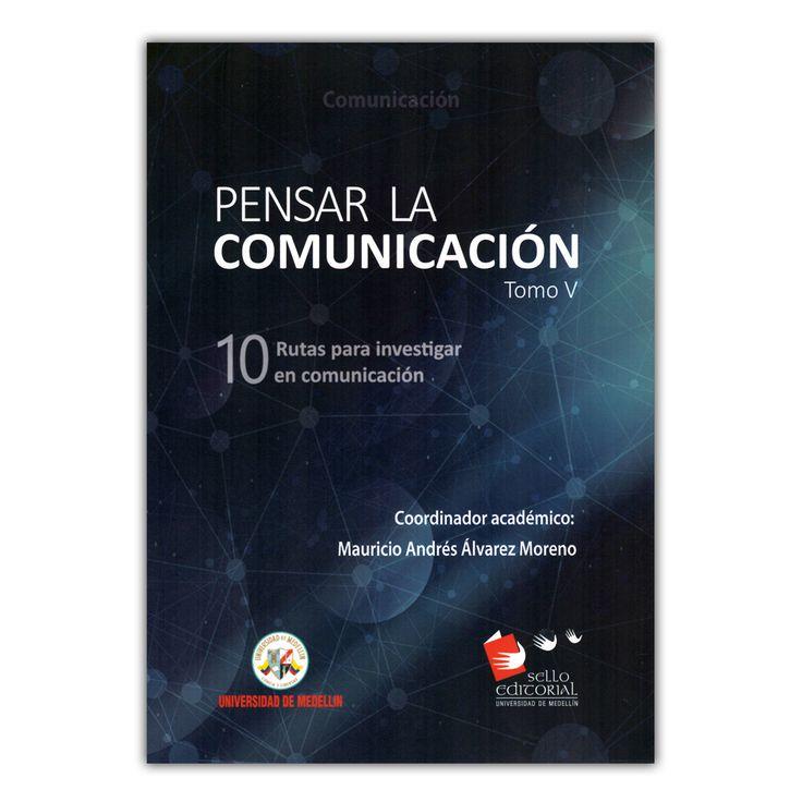 Pensar la comunicación. Tomo V: 10 Rutas para investigar en comunicación   – Mauricio Andrés Álvarez Moreno – Universidad de Medellín www.librosyeditores.com Editores y distribuidores.