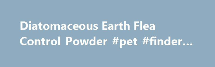 Diatomaceous Earth Flea Control Powder #pet #finder #adoption http://pet.remmont.com/diatomaceous-earth-flea-control-powder-pet-finder-adoption/  Pets AnimalsCRAWLING INSECT CONTROL Diatomaceous Earth Flea Control Powder (CRAWLING INSECT CONTROL is Perma-Guards EPA approved Diatomaceous Earth that is used when doing pest control on any type of insect. EPA Reg. No. 73729-1-67197 ) (Both food grade diatomaceous earth and Crawling Flea Control Powder diatomaceous earth are 100% Organic. The…