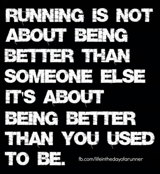 Exactly. I know running isn't for everyone, and that's fine. Everyone's fitness goal should be about being better than they used to be.