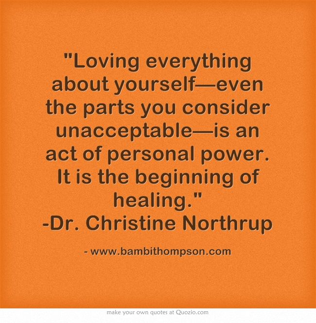 Loving everything about yourself—even the parts you consider unacceptable—is an act of personal power. It is the beginning of healing. -Dr. Christine Northrup