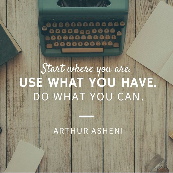 Start where you are use what you have. Do what you can. Arthur Asheni