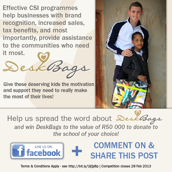 Effective CSI programmes help businesses with brand recognition, increased sales, tax benefits, and most importantly, provide assistance to the communities who need it most.  **Give these deserving kids the motivation and support they need to really make the most of their lives**    Help spread the word about DeskBags and win DeskBags to the value of R50,000 to donate to the school of your choice!