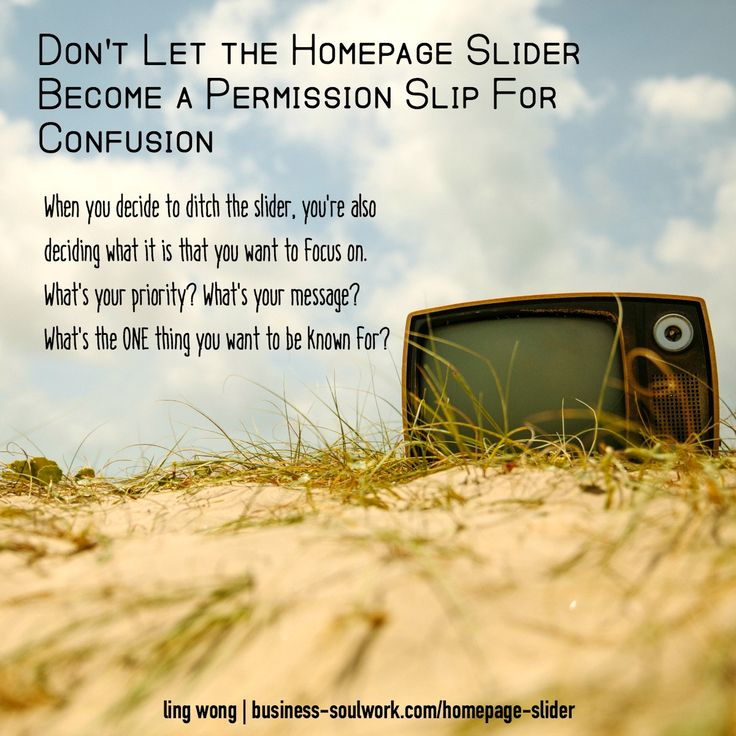 Don't Let the Homepage Slider Become a Permission Slip For Confused Intention >> http://business-soulwork.com/homepage-slider/  Showing 7 different things in one spot? That's an excuse to give yourself an out to not make up your mind on what your homepage is about… or what YOU are about.  That lack of focus is diluting your message.  When you decide to ditch the slider, you're also deciding what's it is that you want to focus on.  What's your priority? What's your message? What's the ONE…