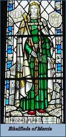 Ethelfleda of Mercia, was the oldest daughter of Alfred the Great and Ealhswith.  She was born 869/70 and died in 918.  She married her kinsman, Ethelred, Ealdorman of Mercia, who was perhaps the grandson of Ethelred Mucel and Edburgh through their son Ethelwulf, who was her mother Ealhswith's brother.  In about 884 Ethelfleda joined her husband in resisting the invasions of the Vikings.