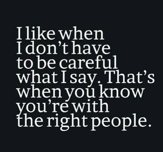 I like when I don't have to be careful what i say. That's when you know you are with the right people.