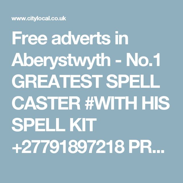 Free adverts in Aberystwyth - No.1 GREATEST SPELL CASTER #WITH HIS SPELL KIT +27791897218 PROFESSOR SIPHO 24 hrs results.