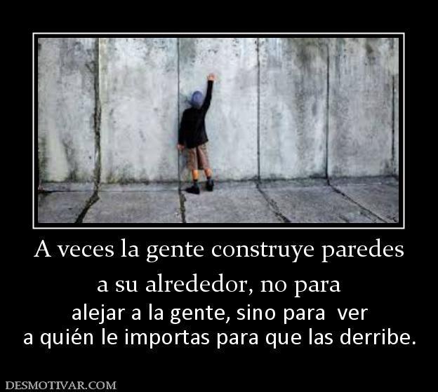 A+veces+la+gente+construye+paredes+a+su+alrededor,+no+para+alejar+a+la+gente,+sino+para++ver+a+quién+le+importas+para+que+las+derribe.