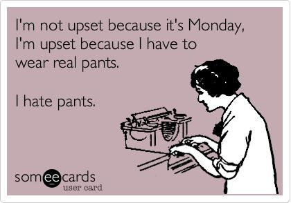 I'm not upset because it's Monday, I'm upset because I have to wear real pants. I hate pants. | Workplace Ecard | someecards.com
