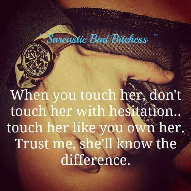 Touch her like you own her.