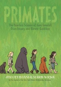 Review of Jim Ottaviano and Maris Wicks's Primates: The Fearless Science of Jane Goodall, Dian Fossey, and Biruté Galdikas by Roger Sutton, May/June 2013 Horn Book Magazine