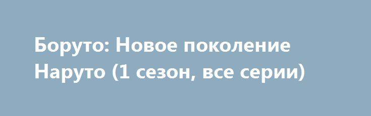 Боруто: Новое поколение Наруто (1 сезон, все серии) http://hdrezka.biz/serials/2658-boruto-novoe-pokolenie-naruto-1-sezon-vse-serii.html