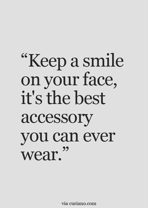 Keep a smile on your face, it's the best accessory you can ever wear.