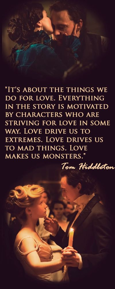 """It's about the things we do for love. Everything in the story is motivated by characters who are striving for love in some way. Love drive us to extremes. Love drives us to mad things. Love makes us monsters"" [Tom Hiddleston, Crimson Peak: The Art of Darkness http://i.imgbox.com/PcQRMGTp.jpg]"