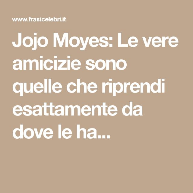 Jojo Moyes: Le vere amicizie sono quelle che riprendi esattamente da dove le ha...