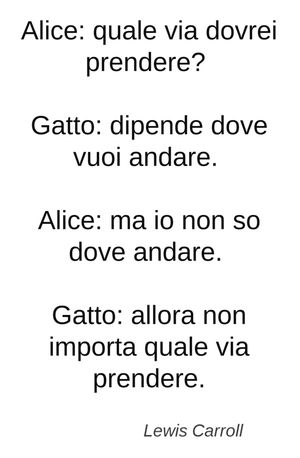 Alice: quale via dovrei prendere? Gatto: dipende dove vuoi andare. Alice: ma io non so dove andare. Gatto: allora non importa quale via prendere. (Lewis Carroll)