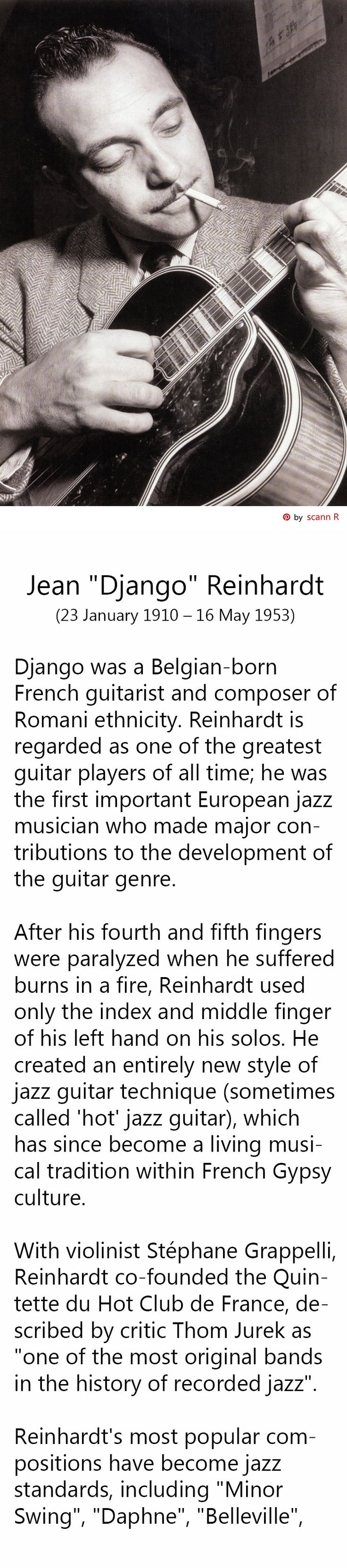 "Jean ""Django"" Reinhardt (23 January 1910 – 16 May 1953) was a Belgian-born French guitarist and composer of Romani ethnicity. Reinhardt is regarded as one of the greatest guitar players of all time; he was the first important European jazz musician who made major contributions to the development of the guitar genre. - Pin made by scann R"