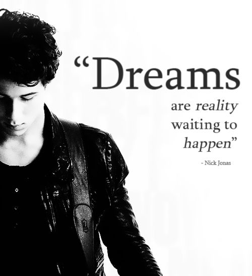 Nick Jonas quote Dreams are reality waiting to happen.jpg THE QUOTE THAT IS IN MY ROOM!
